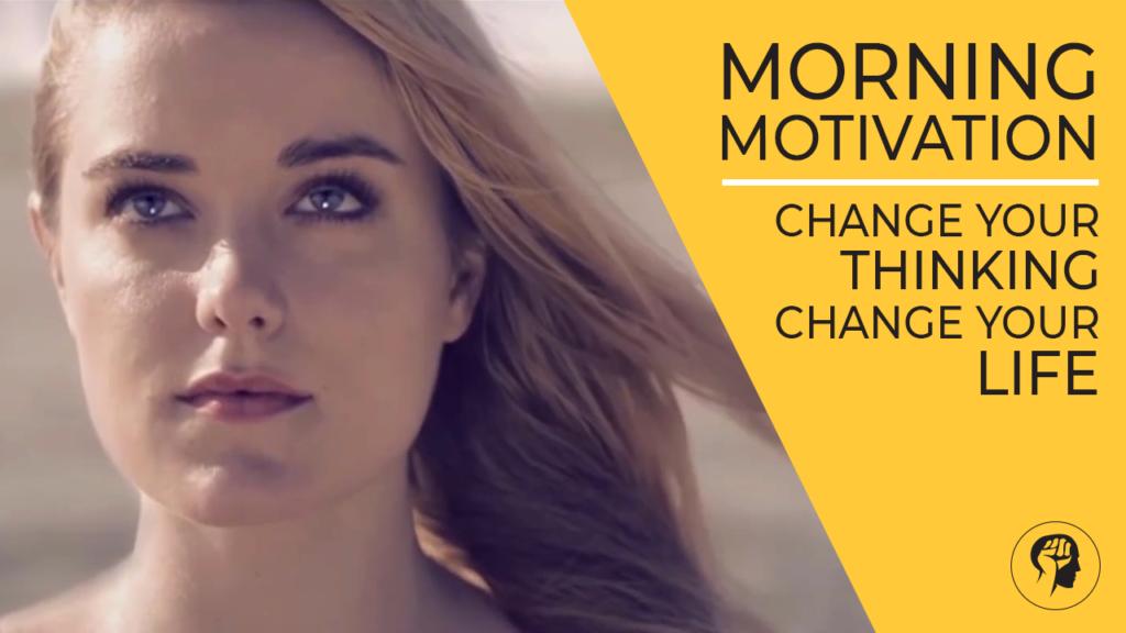 Morning Motivation - Change Your Thinking Change Your Life