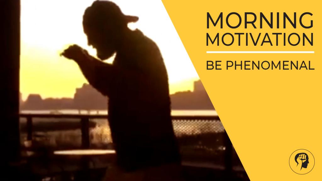 MORNING MOTIVATION - Be Phenomenal